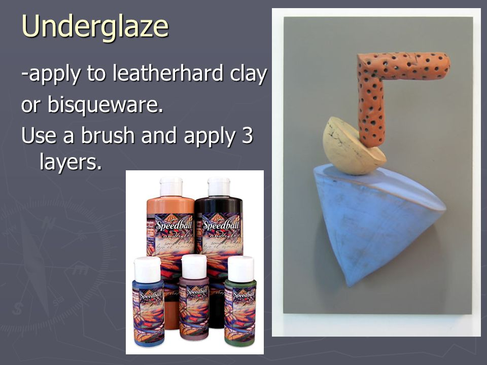 Underglaze -apply to leatherhard clay or bisqueware.