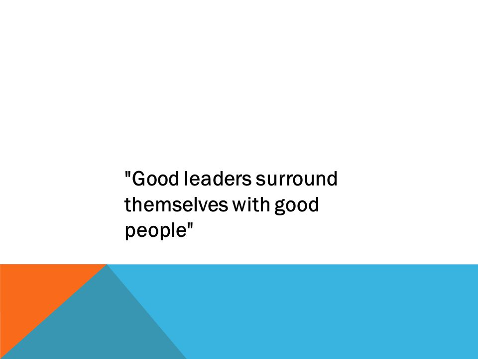 Good leaders surround themselves with good people