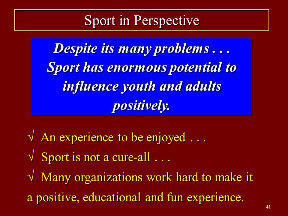 Sport in Perspective Despite its many problems Sport has enormous potential to influence youth and adults positively.