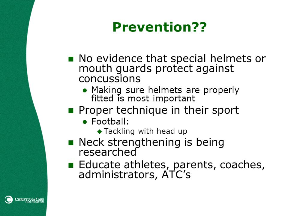 Prevention No evidence that special helmets or mouth guards protect against concussions. Making sure helmets are properly fitted is most important.