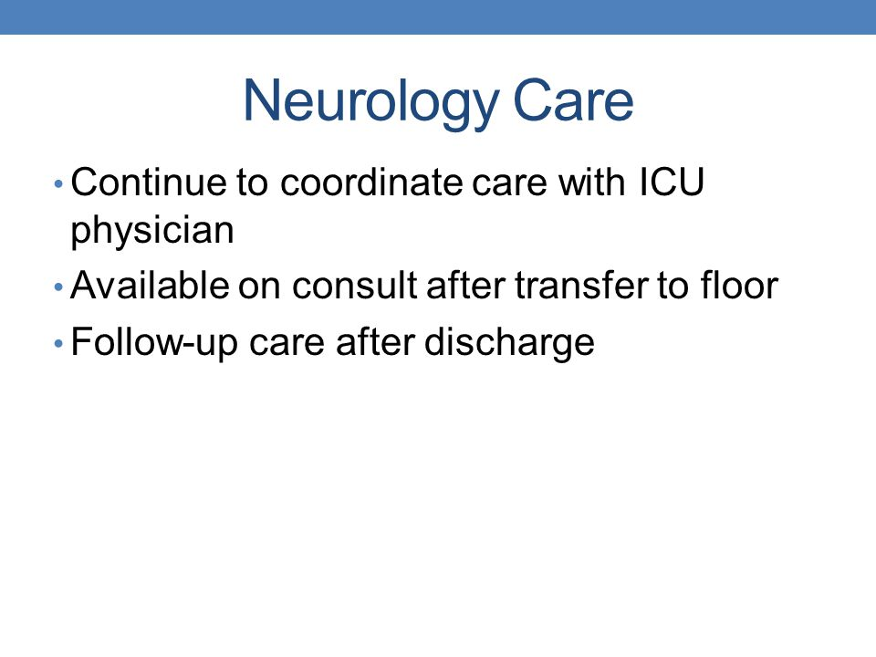 Neurology Care Continue to coordinate care with ICU physician