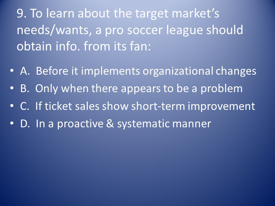 9. To learn about the target market's needs/wants, a pro soccer league should obtain info. from its fan: