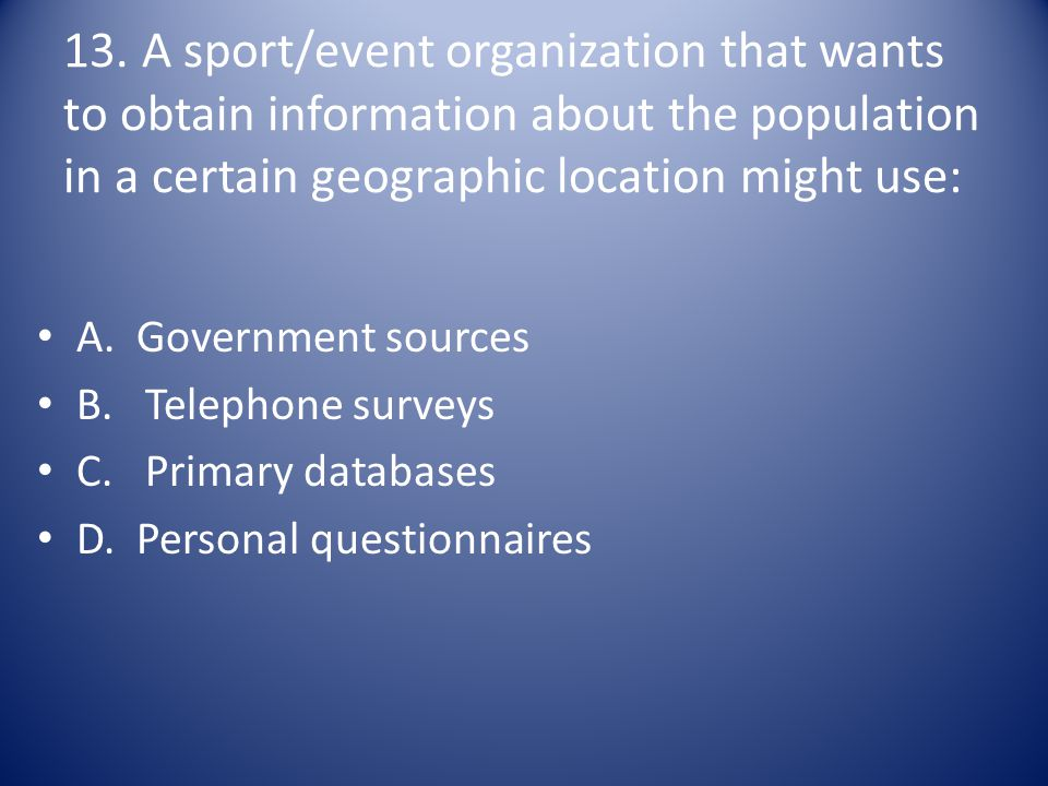 13. A sport/event organization that wants to obtain information about the population in a certain geographic location might use:
