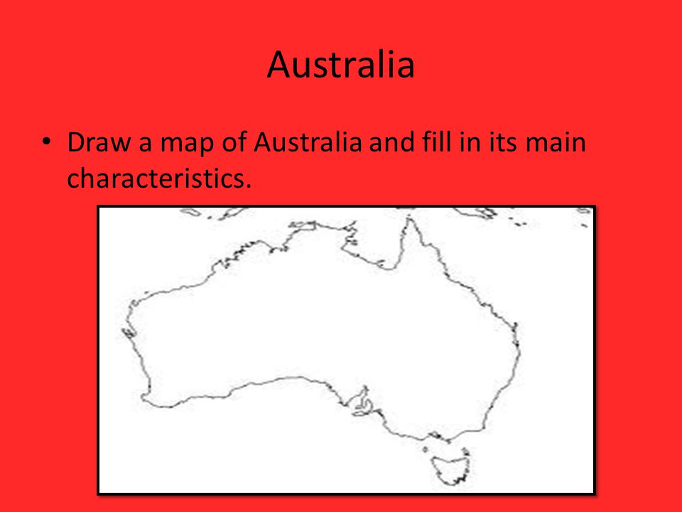 Australia Draw a map of Australia and fill in its main characteristics.