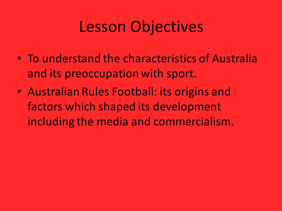 Lesson Objectives To understand the characteristics of Australia and its preoccupation with sport.