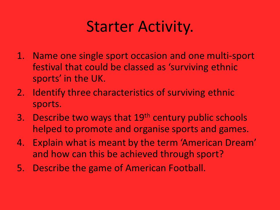 Starter Activity. Name one single sport occasion and one multi-sport festival that could be classed as 'surviving ethnic sports' in the UK.