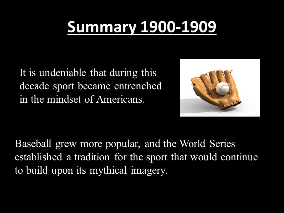 Summary 1900-1909 It is undeniable that during this decade sport became entrenched in the mindset of Americans.