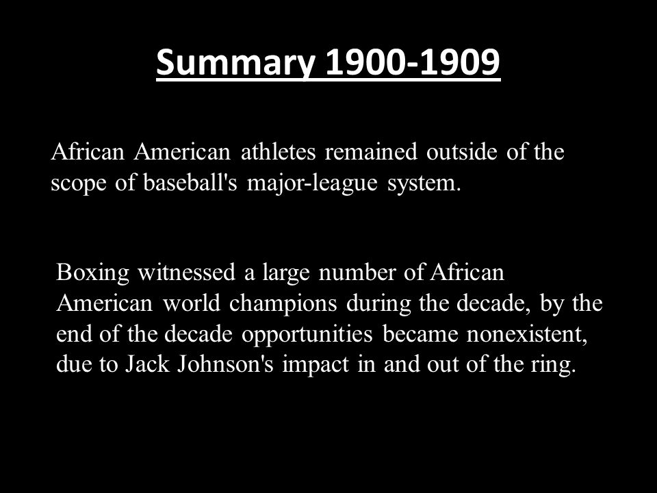 Summary 1900-1909 African American athletes remained outside of the scope of baseball s major-league system.