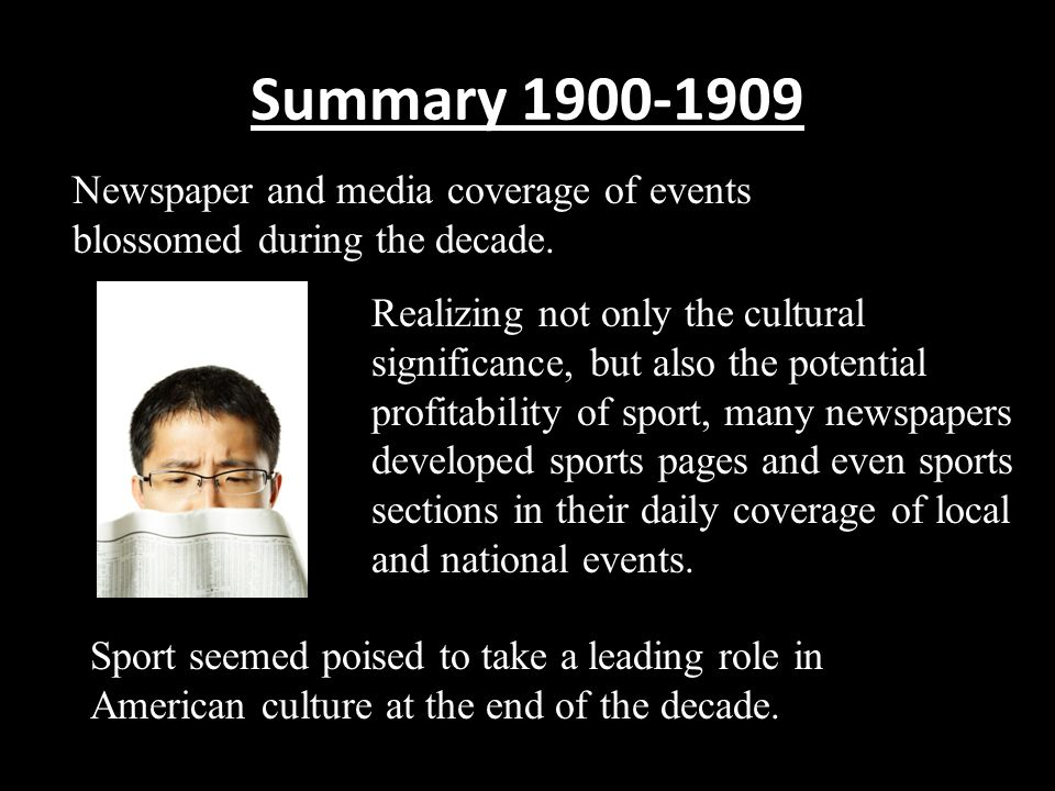 Summary 1900-1909 Newspaper and media coverage of events blossomed during the decade.