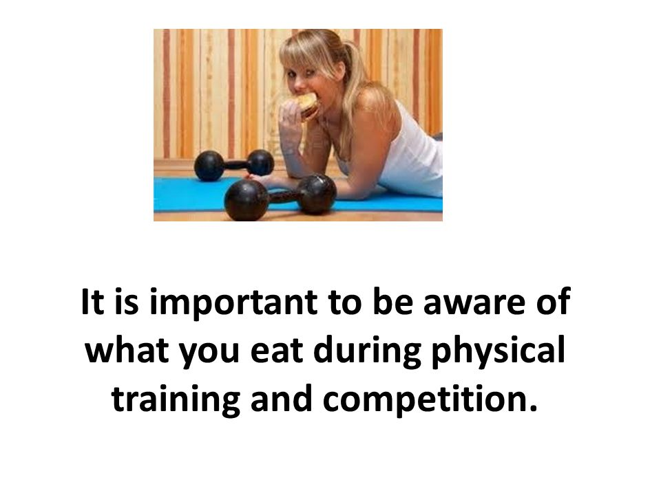 It is important to be aware of what you eat during physical training and competition.