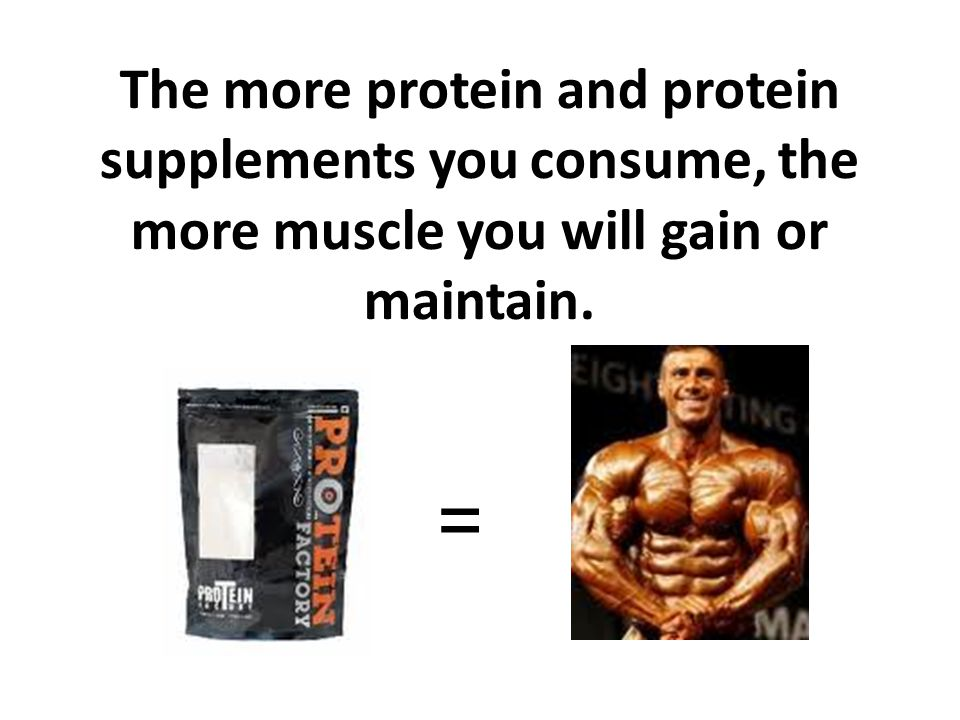 The more protein and protein supplements you consume, the more muscle you will gain or maintain.