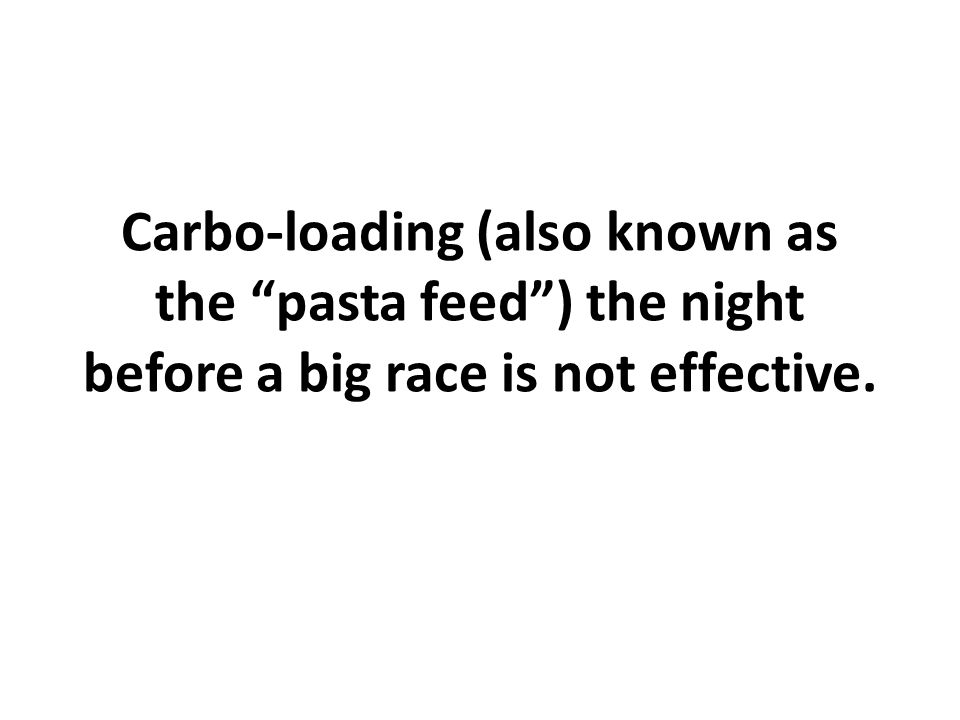 Carbo-loading (also known as the pasta feed ) the night before a big race is not effective.