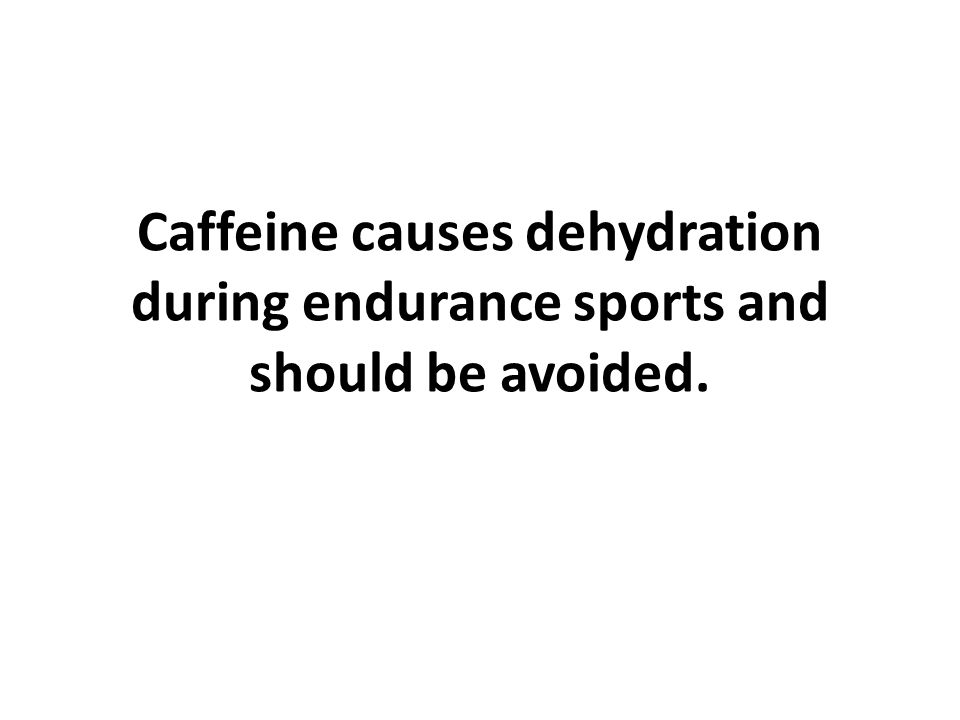 Caffeine causes dehydration during endurance sports and should be avoided.