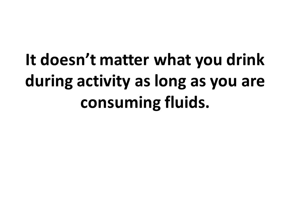It doesn't matter what you drink during activity as long as you are consuming fluids.