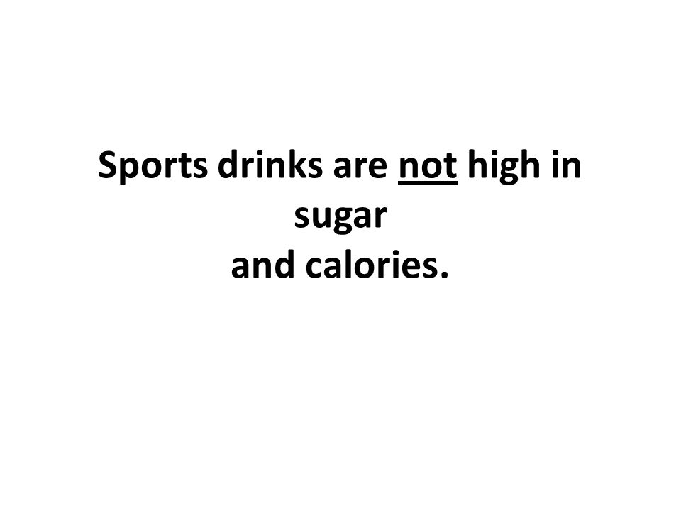 Sports drinks are not high in sugar and calories.