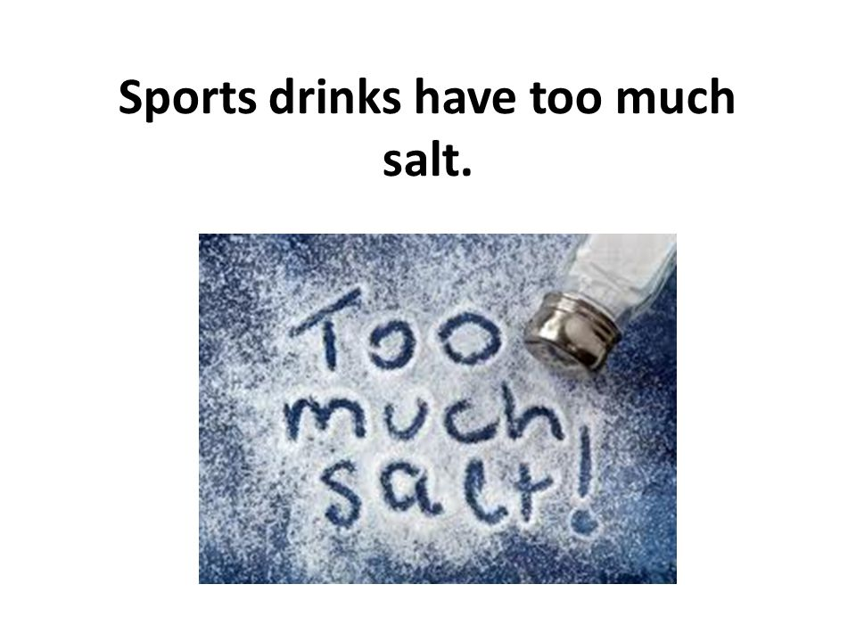 Sports drinks have too much salt.
