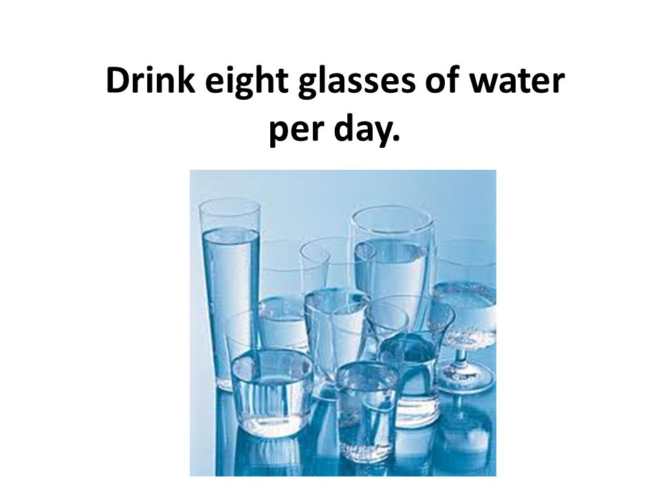 Drink eight glasses of water per day.