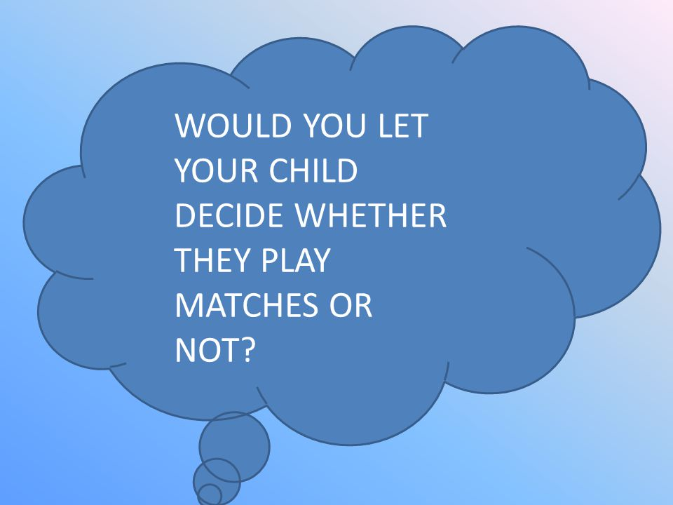 WOULD YOU LET YOUR CHILD DECIDE WHETHER THEY PLAY MATCHES OR NOT