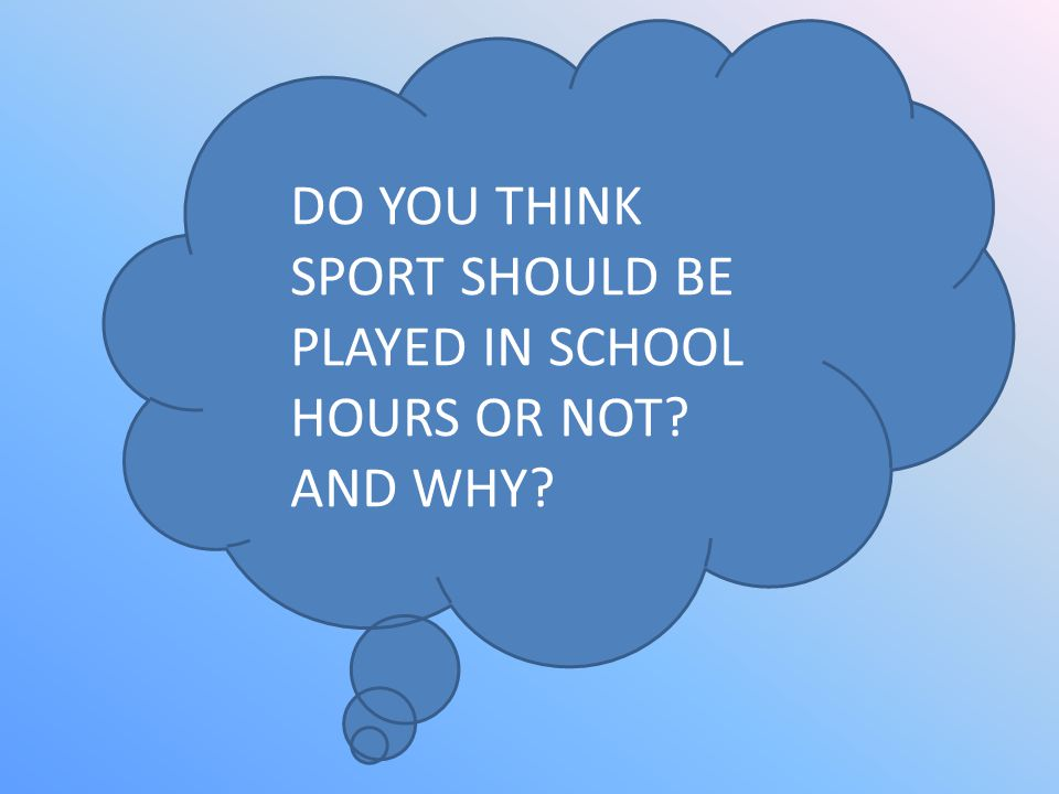 DO YOU THINK SPORT SHOULD BE PLAYED IN SCHOOL HOURS OR NOT AND WHY
