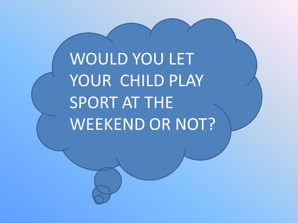 WOULD YOU LET YOUR CHILD PLAY SPORT AT THE WEEKEND OR NOT