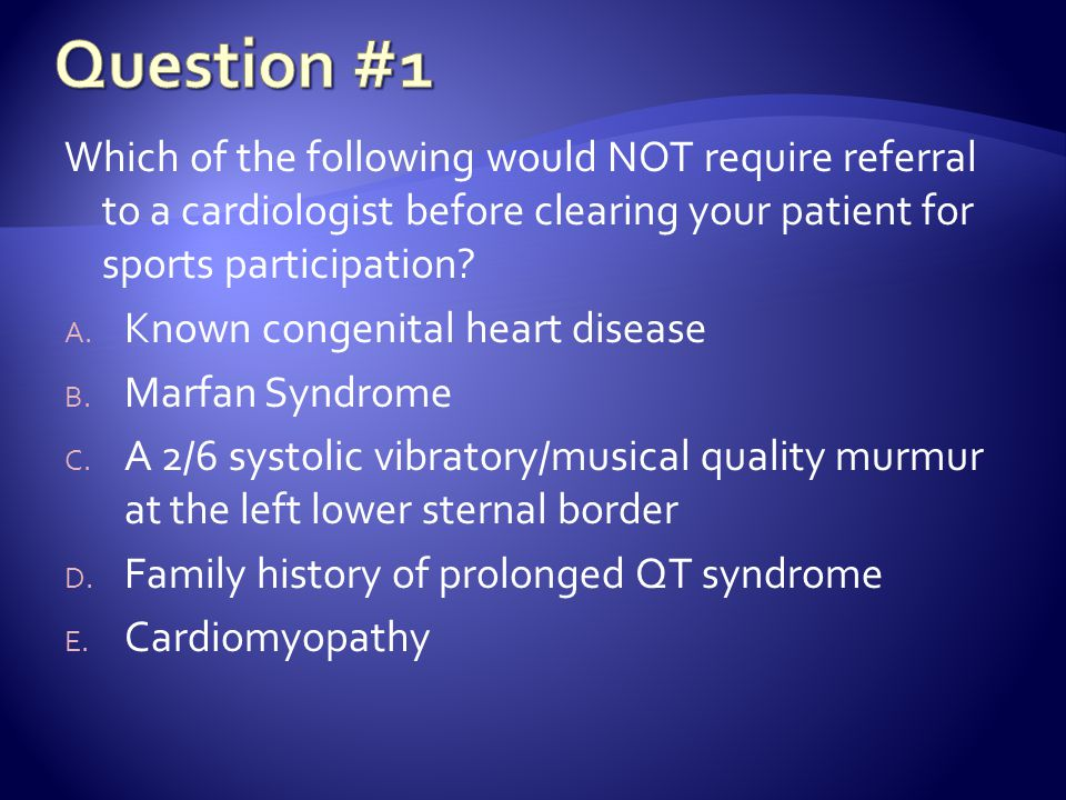 Question #1 Which of the following would NOT require referral to a cardiologist before clearing your patient for sports participation