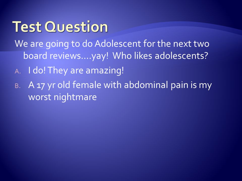Test Question We are going to do Adolescent for the next two board reviews….yay! Who likes adolescents