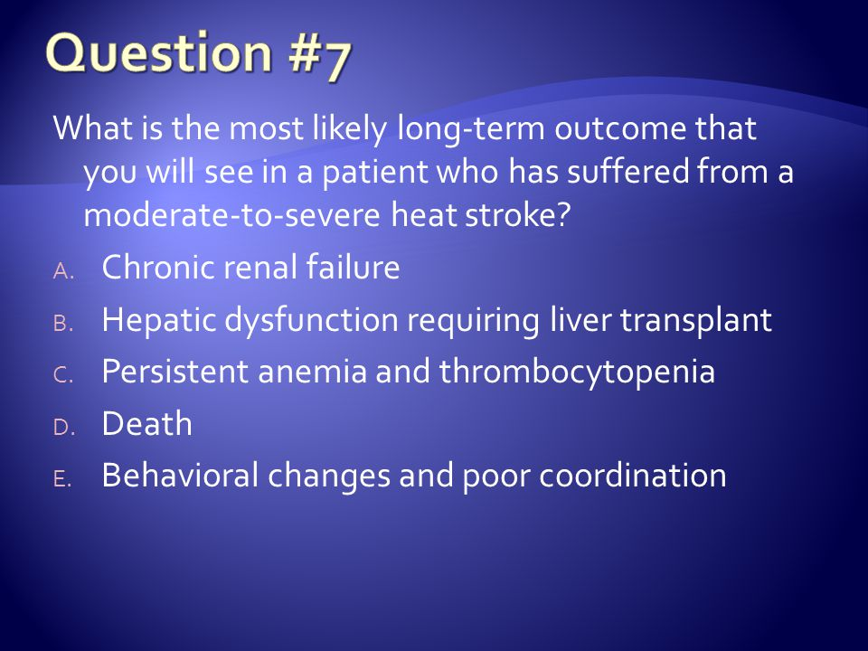 Question #7 What is the most likely long-term outcome that you will see in a patient who has suffered from a moderate-to-severe heat stroke