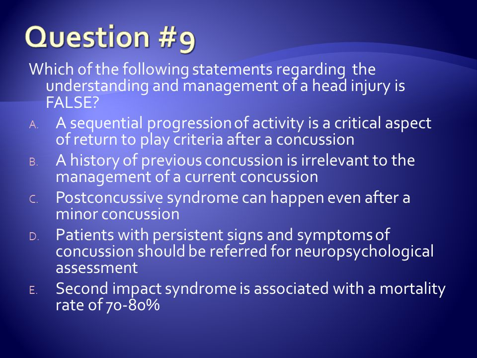 Question #9 Which of the following statements regarding the understanding and management of a head injury is FALSE
