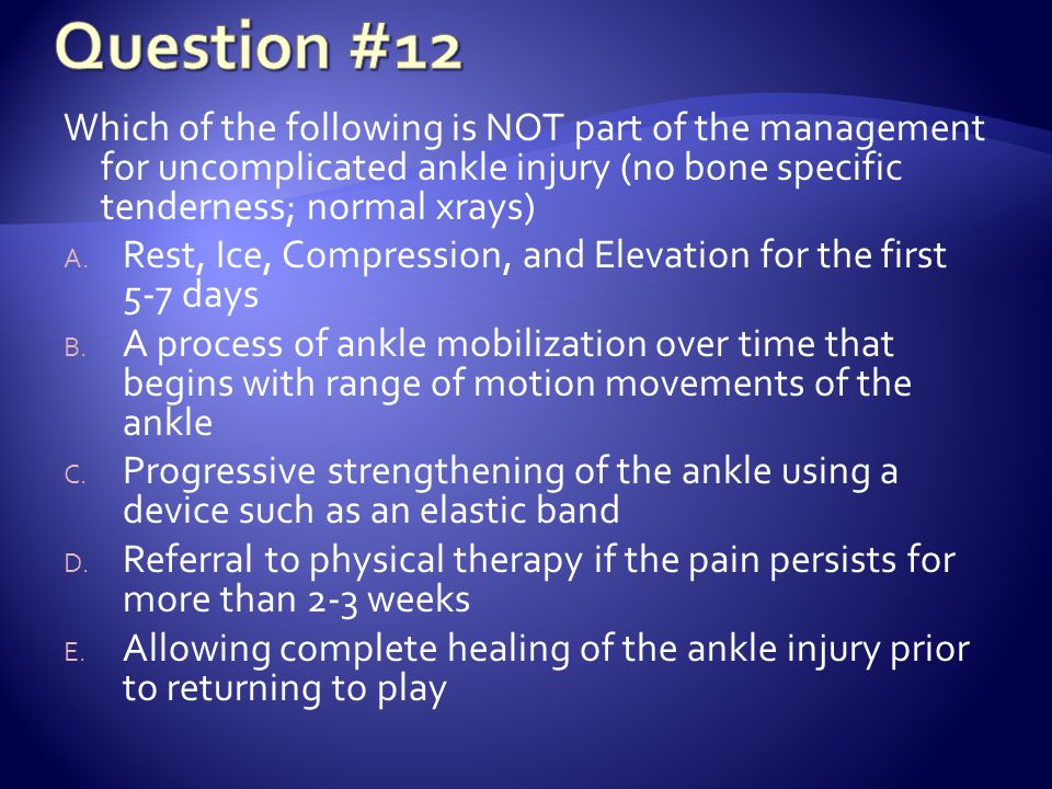 Question #12 Which of the following is NOT part of the management for uncomplicated ankle injury (no bone specific tenderness; normal xrays)