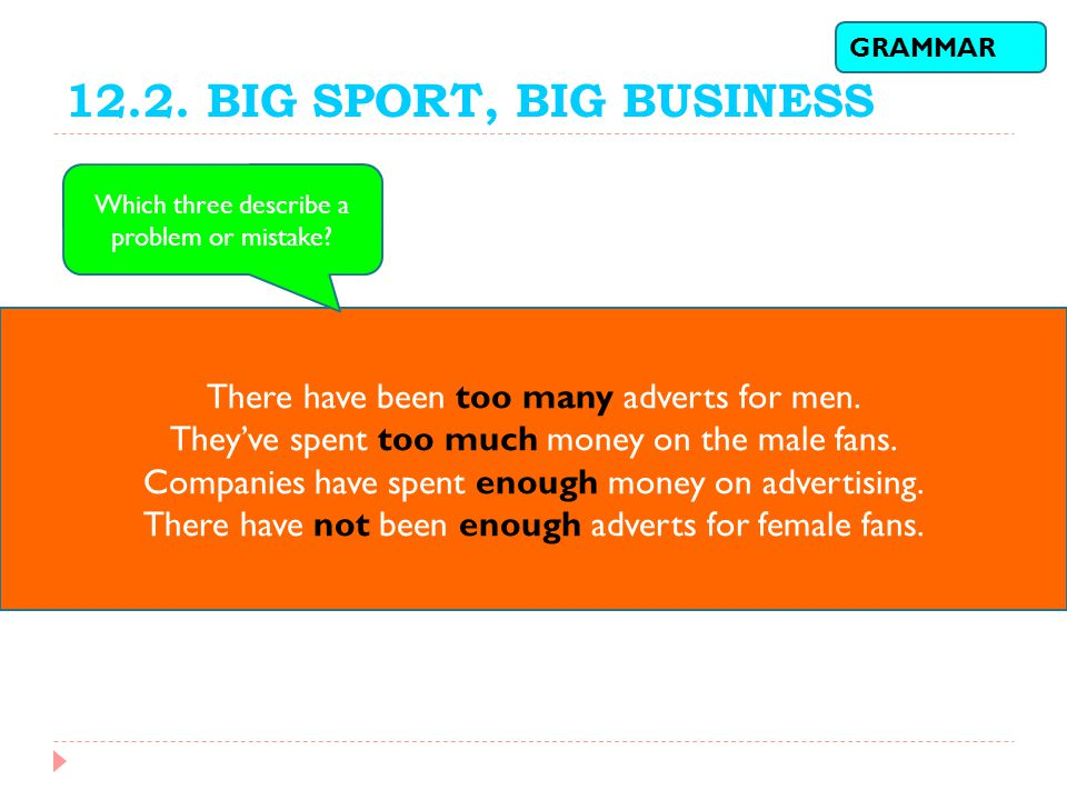 12.2. BIG SPORT, BIG BUSINESS GRAMMAR. Which three describe a problem or mistake There have been too many adverts for men.