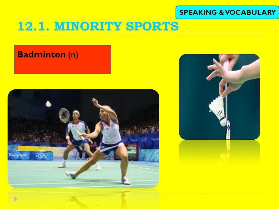 12.1. MINORITY SPORTS SPEAKING & VOCABULARY Badminton (n)