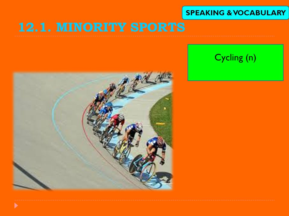 12.1. MINORITY SPORTS SPEAKING & VOCABULARY Cycling (n)
