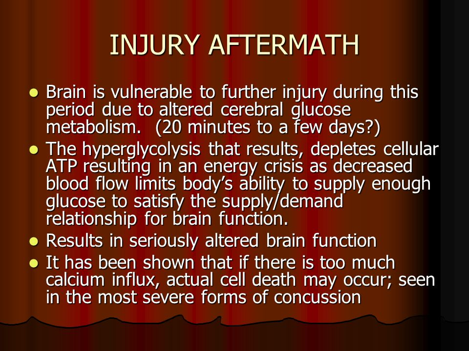 INJURY AFTERMATH Brain is vulnerable to further injury during this period due to altered cerebral glucose metabolism. (20 minutes to a few days )