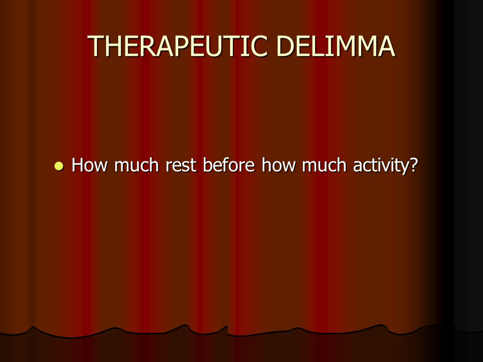 THERAPEUTIC DELIMMA How much rest before how much activity 15