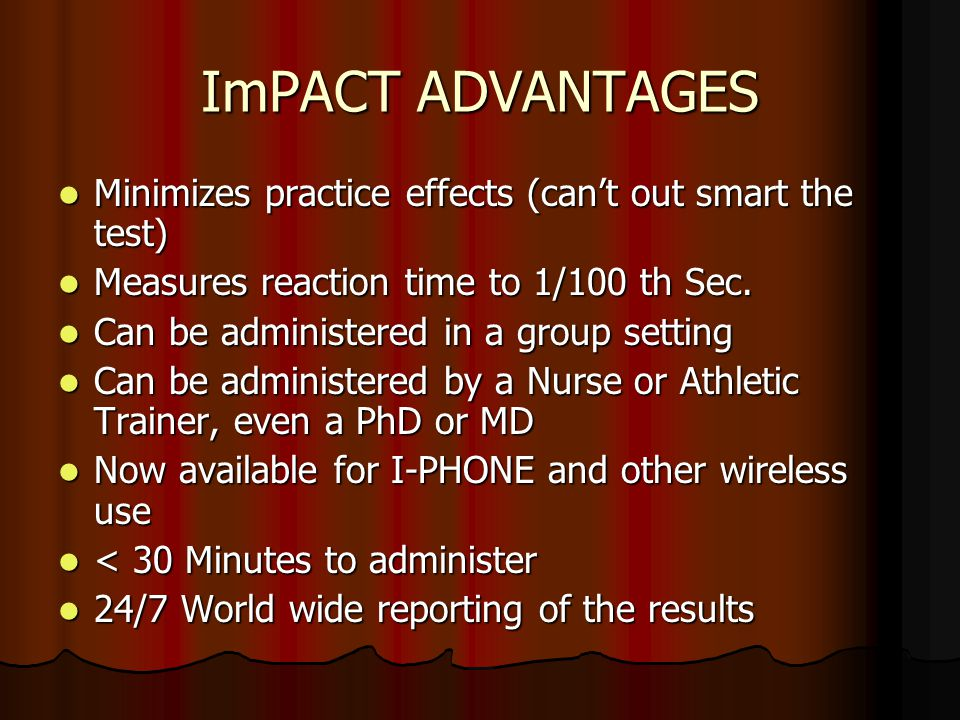 ImPACT ADVANTAGES Minimizes practice effects (can't out smart the test) Measures reaction time to 1/100 th Sec.