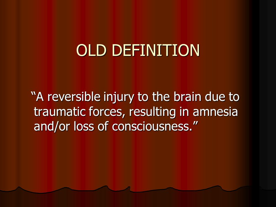 OLD DEFINITION A reversible injury to the brain due to traumatic forces, resulting in amnesia and/or loss of consciousness.