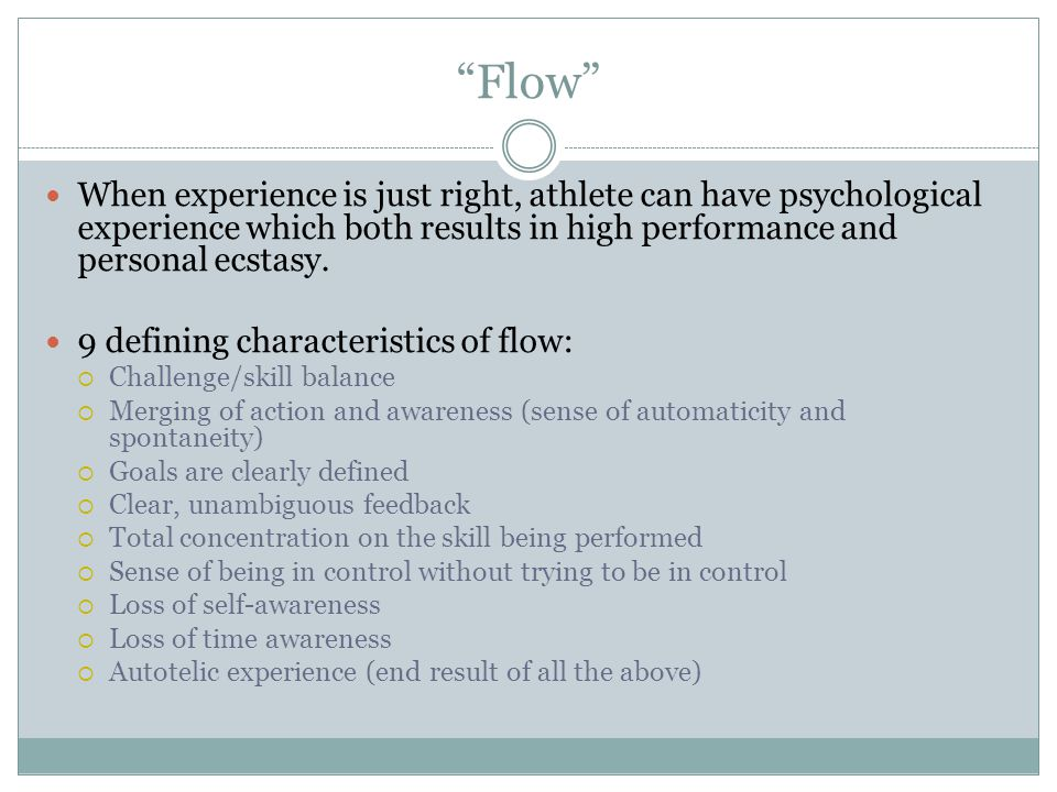 Flow When experience is just right, athlete can have psychological experience which both results in high performance and personal ecstasy.