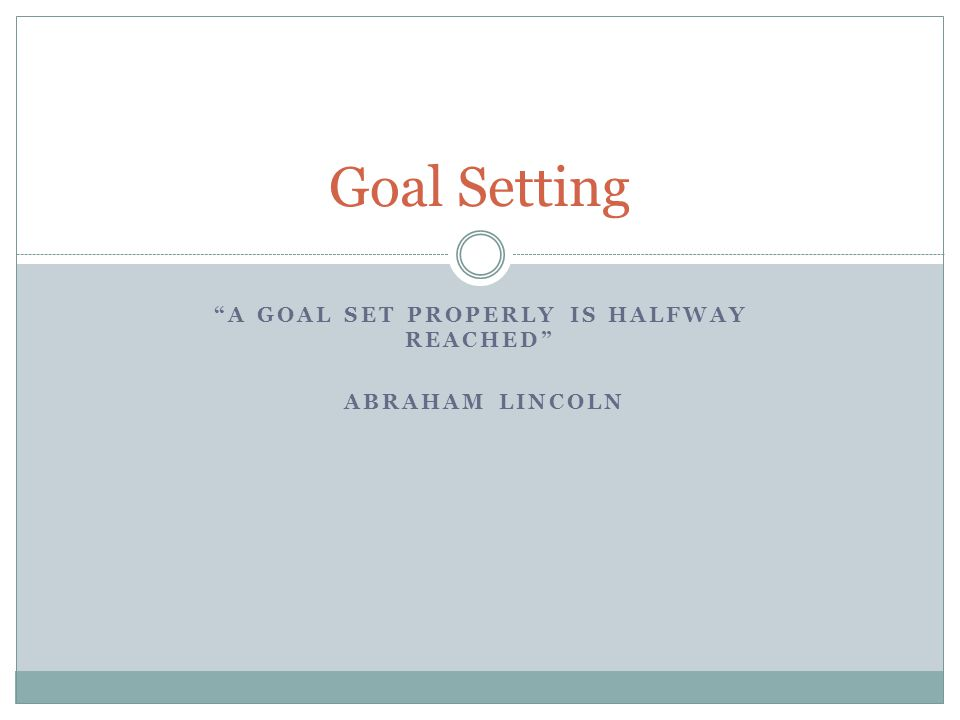 A goal set properly is halfway reached Abraham Lincoln
