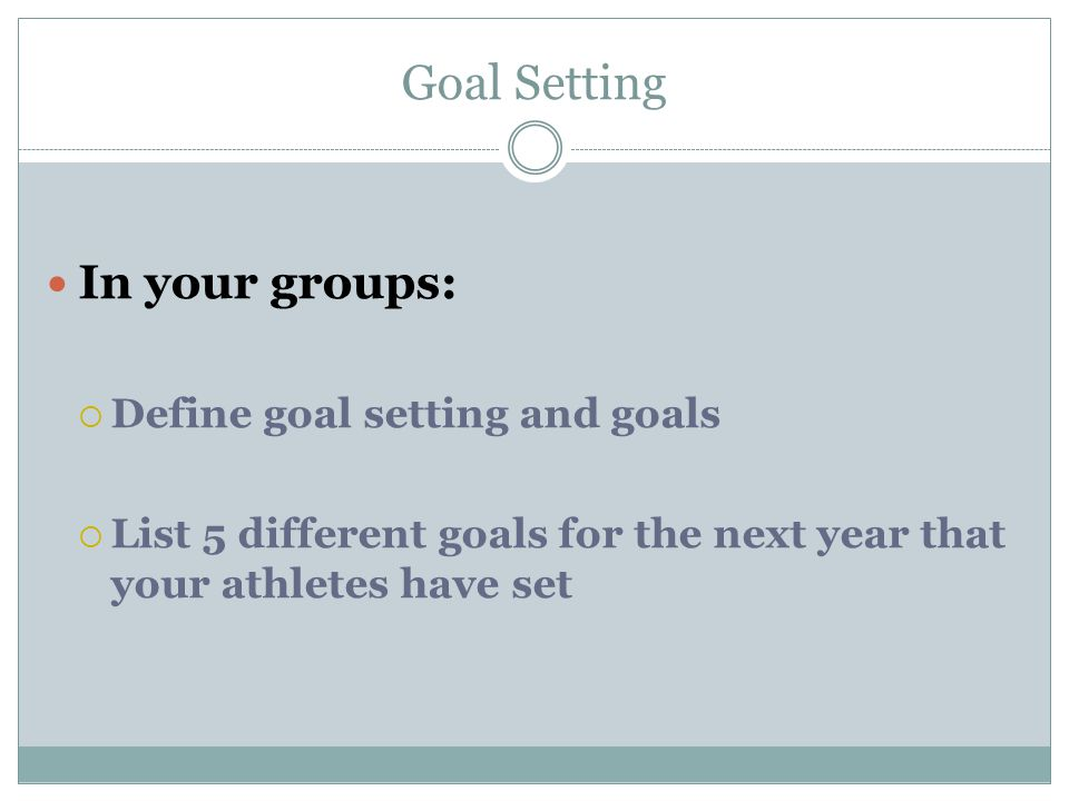 Goal Setting In your groups: Define goal setting and goals