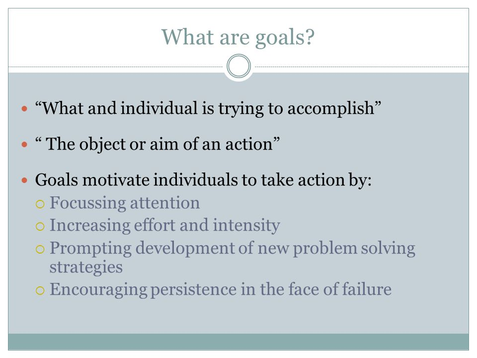 What are goals What and individual is trying to accomplish