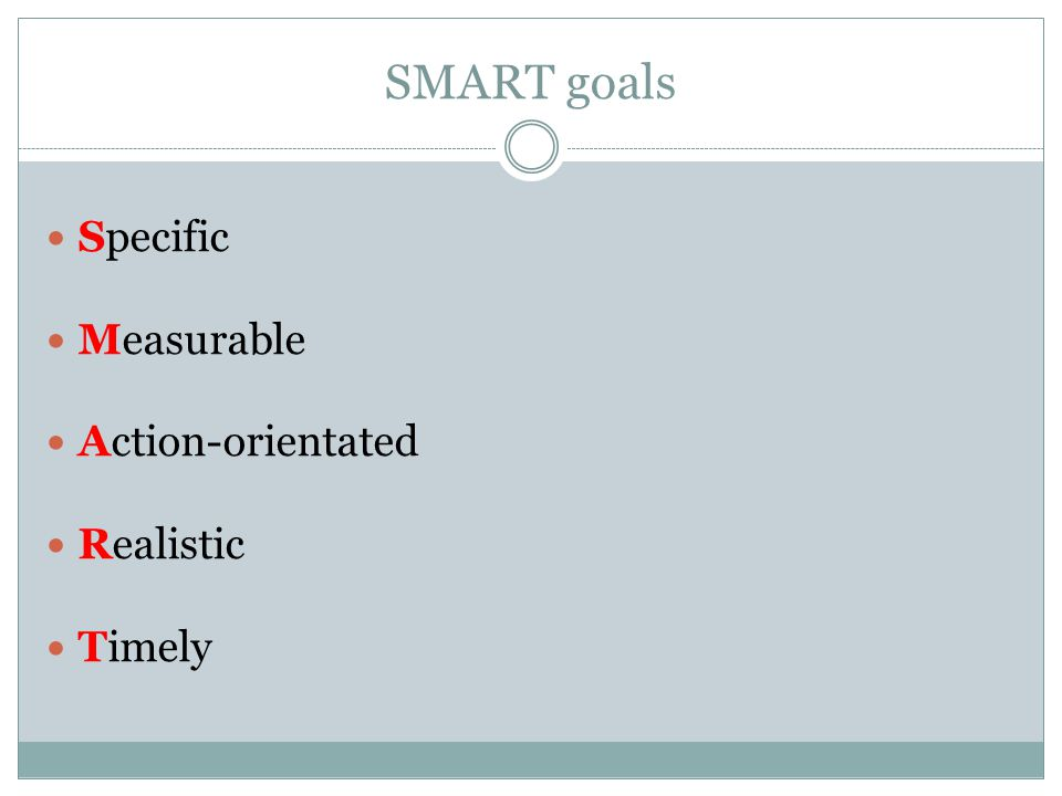 SMART goals Specific Measurable Action-orientated Realistic Timely