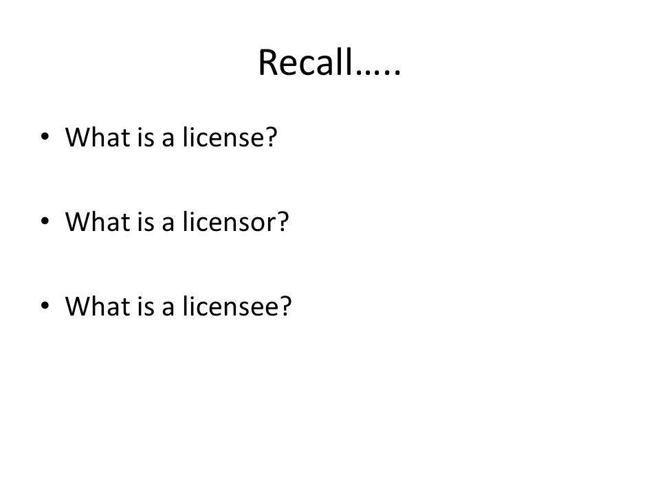 Recall….. What is a license What is a licensor What is a licensee