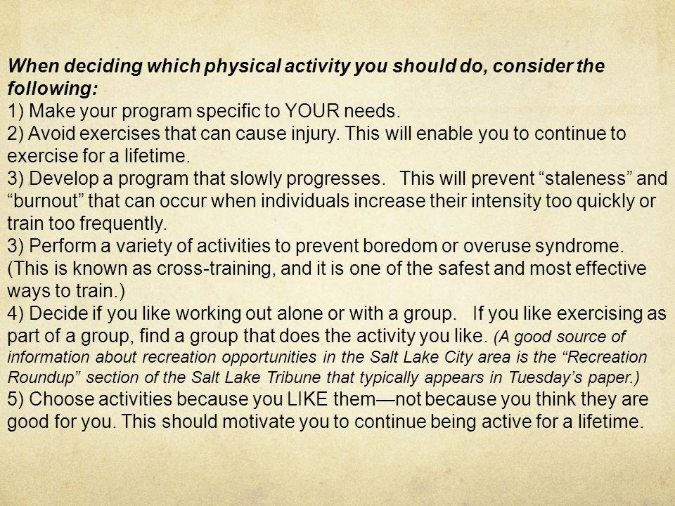 When deciding which physical activity you should do, consider the following: 1) Make your program specific to YOUR needs.
