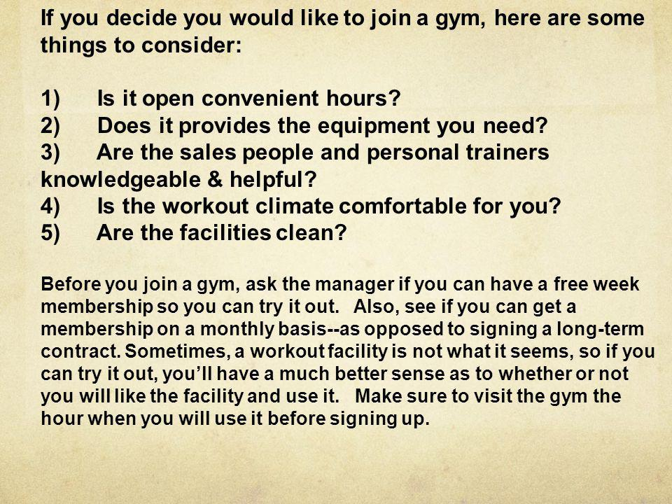 If you decide you would like to join a gym, here are some things to consider: 1) Is it open convenient hours.