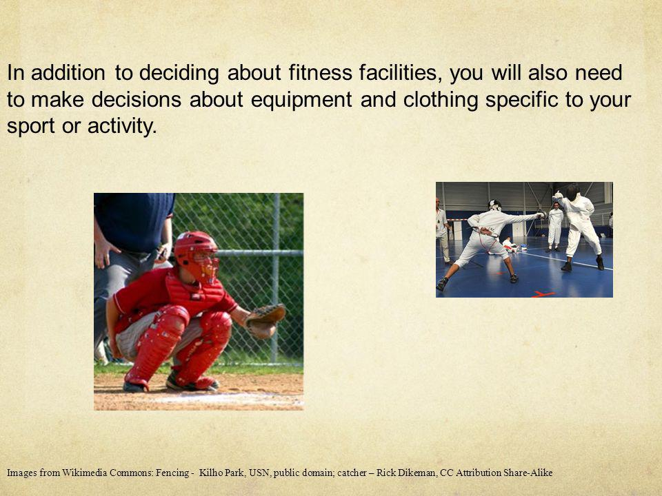In addition to deciding about fitness facilities, you will also need to make decisions about equipment and clothing specific to your sport or activity.