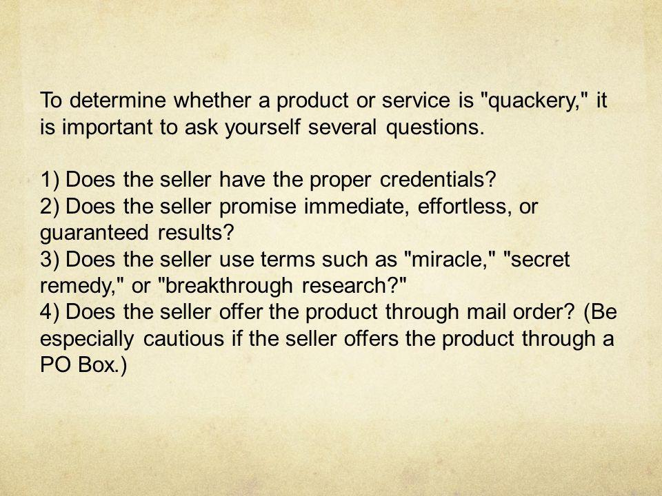 To determine whether a product or service is quackery, it is important to ask yourself several questions.
