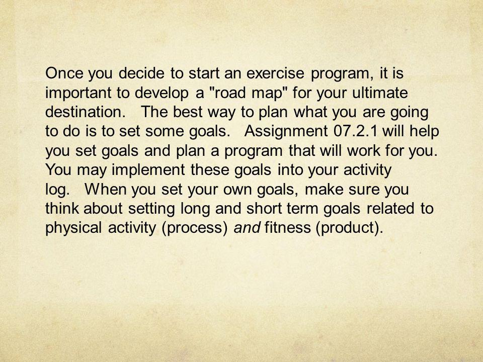 Once you decide to start an exercise program, it is important to develop a road map for your ultimate destination.