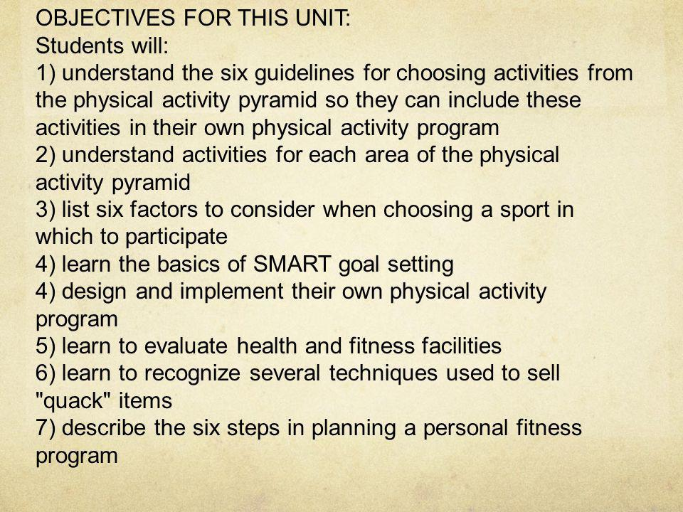 OBJECTIVES FOR THIS UNIT: Students will: 1) understand the six guidelines for choosing activities from the physical activity pyramid so they can include these activities in their own physical activity program 2) understand activities for each area of the physical activity pyramid 3) list six factors to consider when choosing a sport in which to participate 4) learn the basics of SMART goal setting 4) design and implement their own physical activity program 5) learn to evaluate health and fitness facilities 6) learn to recognize several techniques used to sell quack items 7) describe the six steps in planning a personal fitness program