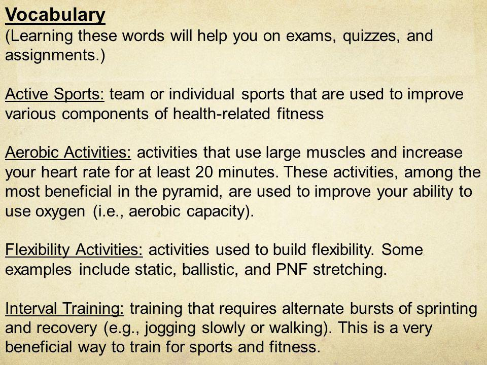 Vocabulary (Learning these words will help you on exams, quizzes, and assignments.) Active Sports: team or individual sports that are used to improve various components of health-related fitness Aerobic Activities: activities that use large muscles and increase your heart rate for at least 20 minutes.