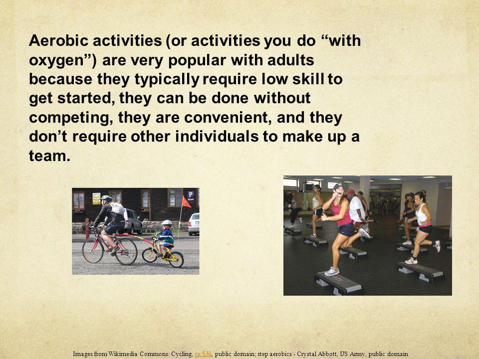 Aerobic activities (or activities you do with oxygen ) are very popular with adults because they typically require low skill to get started, they can be done without competing, they are convenient, and they don't require other individuals to make up a team.